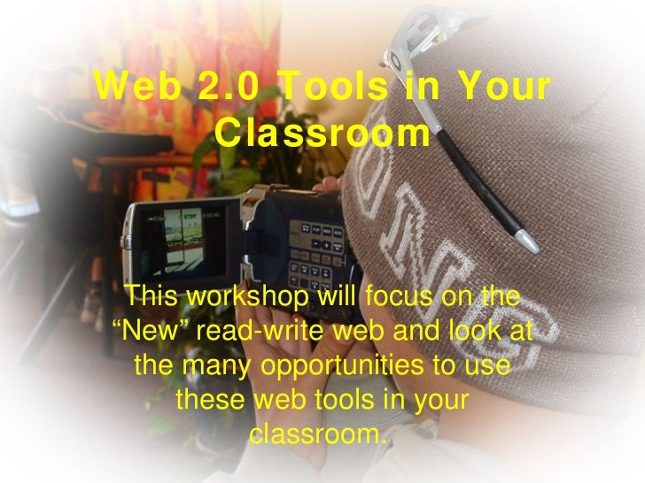 """Web 2.0 Tools in Your Classroom This workshop will focus on the """"New"""" read-write web and look at the many opportunities to..."""