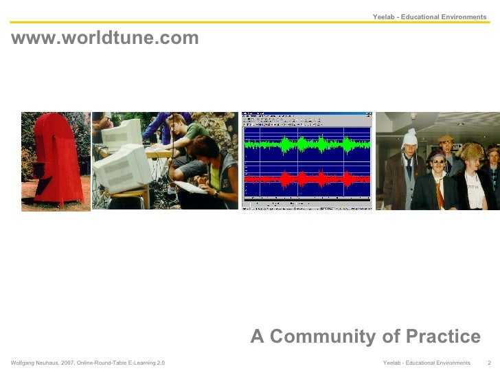 www.worldtune.com  A Community of Practice Wolfgang Neuhaus, 2007, Online-Round-Table E-Learning 2.0  Yeelab - Educational...