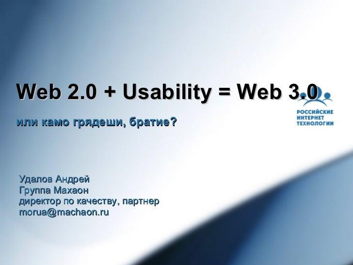 Web 2.0 + Usability = Web 3.0 или камо грядеши, братие?    Удалов Андрей Группа Махаон директор по качеству, партнер morua...