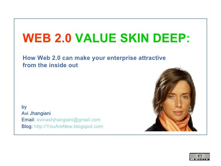 WEB 2.0   VALUE SKIN DEEP : How Web 2.0 can make your enterprise attractive  from the inside out by Avi Jhangiani Email:  ...