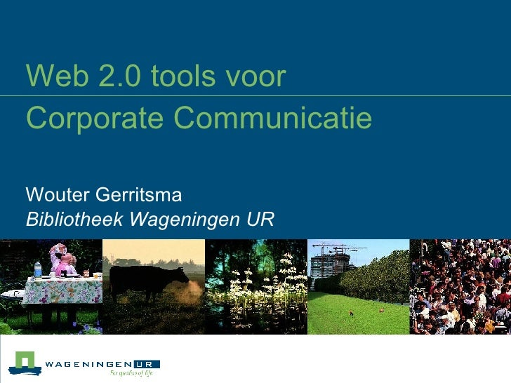 Web 2.0 tools voor  Corporate Communicatie Wouter Gerritsma Bibliotheek Wageningen UR