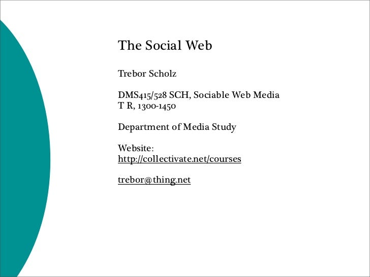 The Social Web Trebor Scholz  DMS415/528 SCH, Sociable Web Media T R, 1300-1450  Department of Media Study  Website: http:...