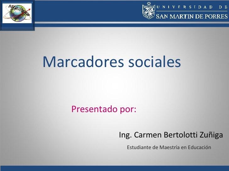 Marcadores sociales Ing. Carmen Bertolotti Zuñiga Estudiante de Maestría en Educación Presentado por: