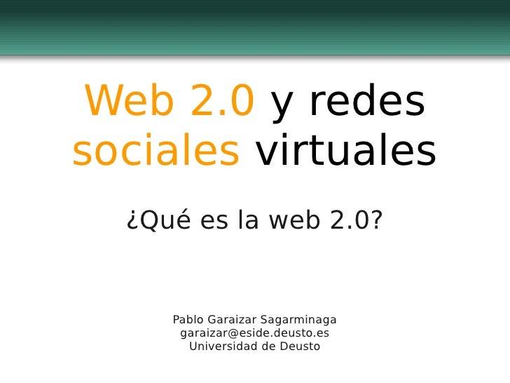 Web 2.0 y redes sociales virtuales   ¿Qué es la web 2.0?        Pablo Garaizar Sagarminaga       garaizar@eside.deusto.es ...