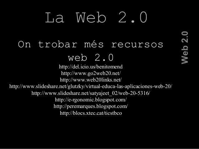 La Web 2.0 Web2.0 On trobar més recursos web 2.0 http://del.icio.us/benitomend http://www.go2web20.net/ http://www.web20li...
