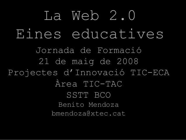 La Web 2.0 Eines educatives Jornada de Formació 21 de maig de 2008 Projectes d'Innovació TIC-ECA Àrea TIC-TAC SSTT BCO Ben...