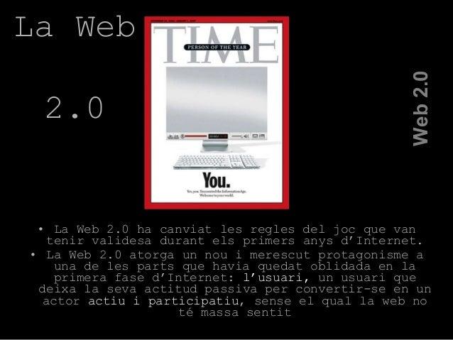 • La Web 2.0 ha canviat les regles del joc que van tenir validesa durant els primers anys d'Internet. • La Web 2.0 atorga ...