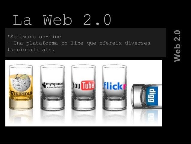La Web 2.0 Web2.0 •Software on-line - Una plataforma on-line que ofereix diverses funcionalitats.