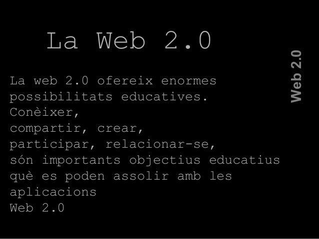 La Web 2.0 La web 2.0 ofereix enormes possibilitats educatives. Conèixer, compartir, crear, participar, relacionar-se, són...