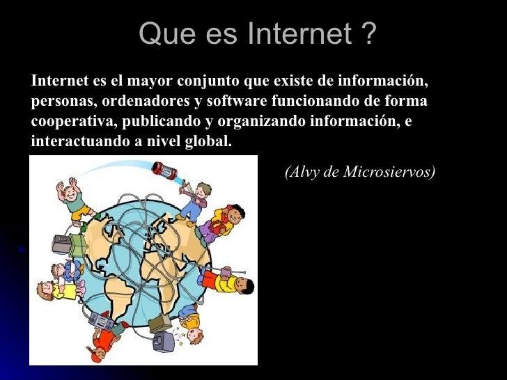 Que es Internet ? Internet es el mayor conjunto que existe de información, personas, ordenadores y software funcionando de...