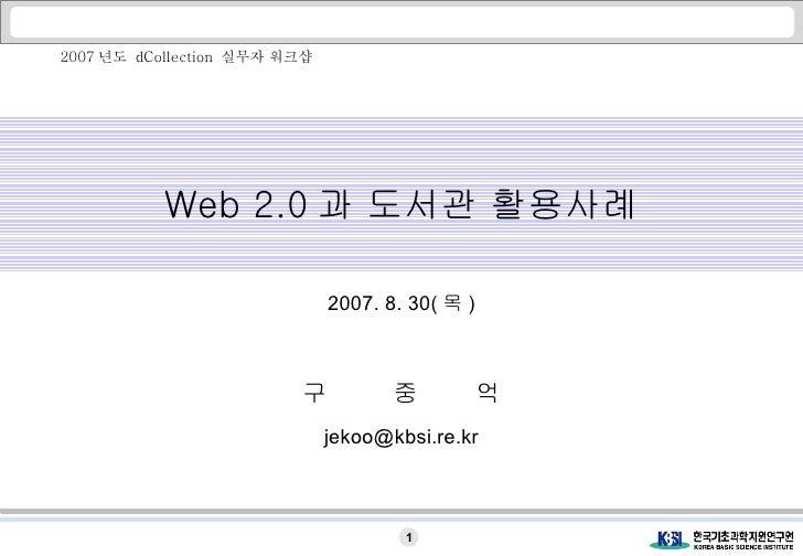 Web 2.0 과 도서관 활용사례 2007. 8. 30( 목 ) 구  중  억 [email_address] 2007 년도  dCollection  실무자 워크샵
