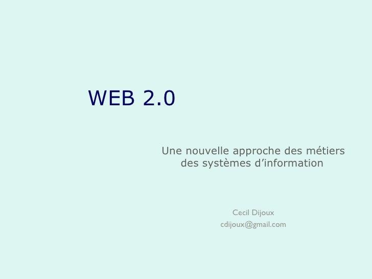 WEB 2.0 Une nouvelle approche des métiers des systèmes d'information   Cecil Dijoux [email_address]