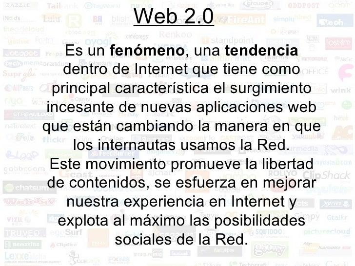 Web 2.0 Es un  fenómeno , una  tendencia  dentro de Internet que tiene como principal característica el surgimiento incesa...
