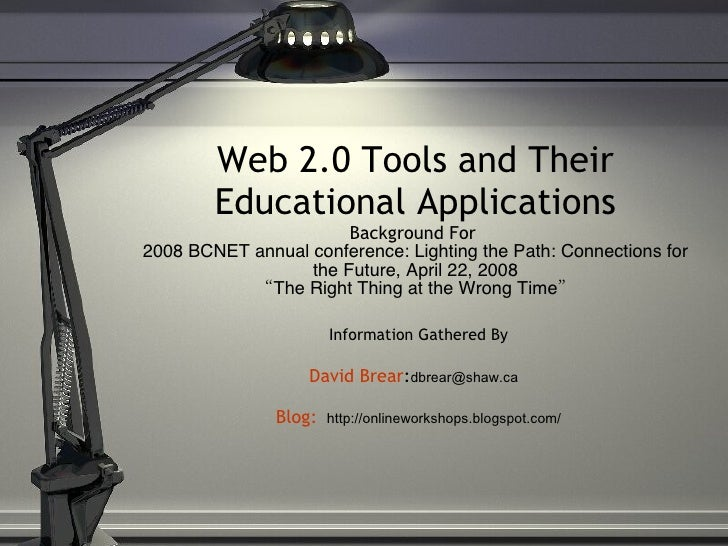 Web 2.0 Tools and Their Educational Applications Background For  2008 BCNET annual conference: Lighting the Path: Connecti...