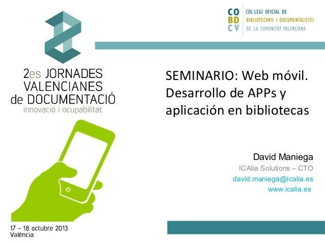 SEMINARIO: Web móvil. Desarrollo de APPs y aplicación en bibliotecas David Maniega ICAlia Solutions – CTO david.maniega@ic...
