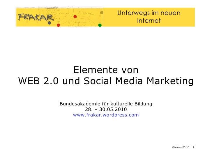 Elemente von WEB 2.0 und Social Media Marketing   Bundesakademie für kulturelle Bildung 28. – 30.05.2010 www.frakar.wordpr...