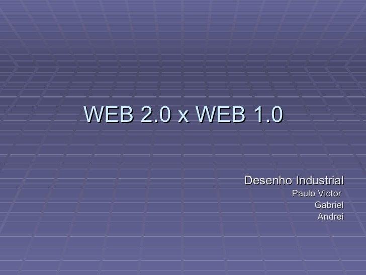 WEB 2.0 x WEB 1.0 <ul><li>Desenho Industrial </li></ul><ul><li>Paulo Victor  </li></ul><ul><li>Gabriel </li></ul><ul><li>A...