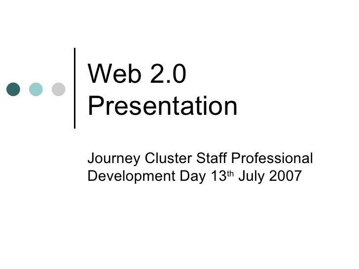 Web 2.0 Presentation Journey Cluster Staff Professional Development Day 13 th  July 2007