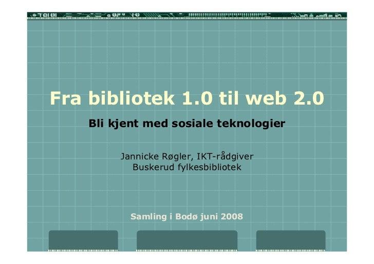 Fra bibliotek 1.0 til web 2.0     Bli kjent med sosiale teknologier            Jannicke Røgler, IKT-rådgiver            Bu...