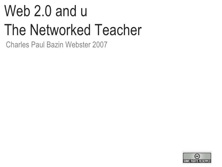 Web 2.0 and u  The Networked Teacher Charles Paul Bazin Webster 2007