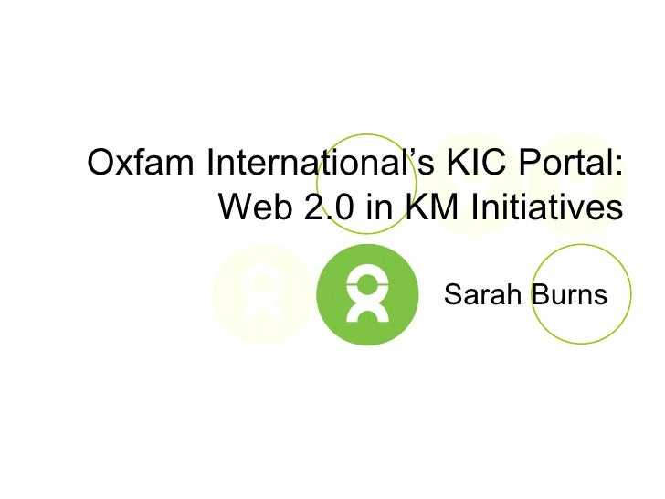 Sarah Burns Oxfam International's KIC Portal: Web 2.0 in KM Initiatives