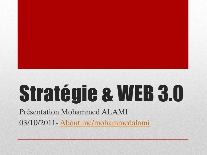 Stratégie & WEB 3.0<br />Présentation Mohammed ALAMI<br />03/10/2011- About.me/mohammedalami<br />