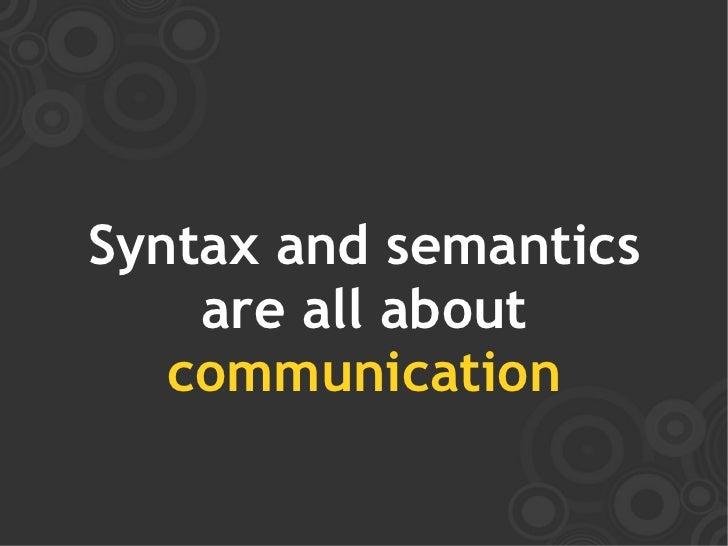 Syntax and semantics     are all about    communication