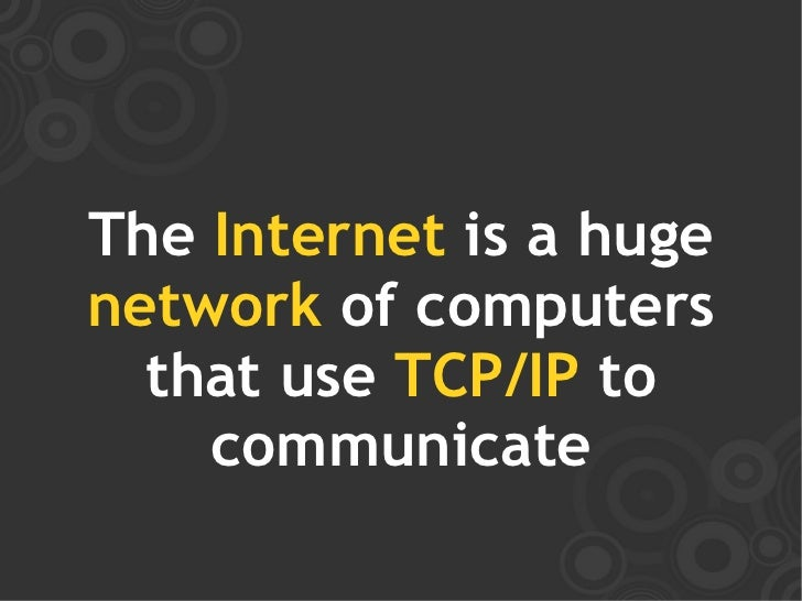 The Internet is a huge network of computers   that use TCP/IP to     communicate