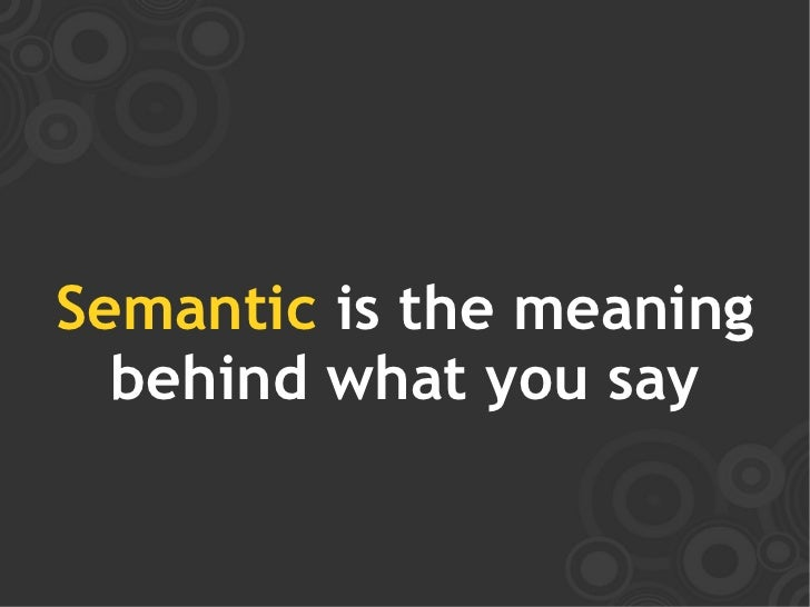 Semantic is the meaning   behind what you say