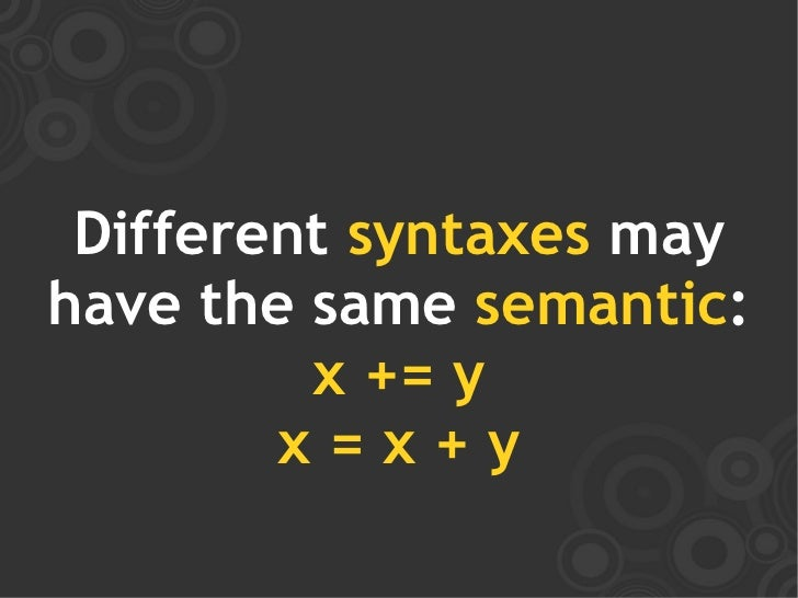 Different syntaxes may have the same semantic:          x += y         x=x+y