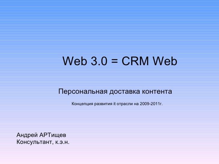 Web 3.0  =  CRM Web Персональная доставка контента Андрей АРТищев Консультант, к.э.н. Концепция развития  it  отрасли на 2...