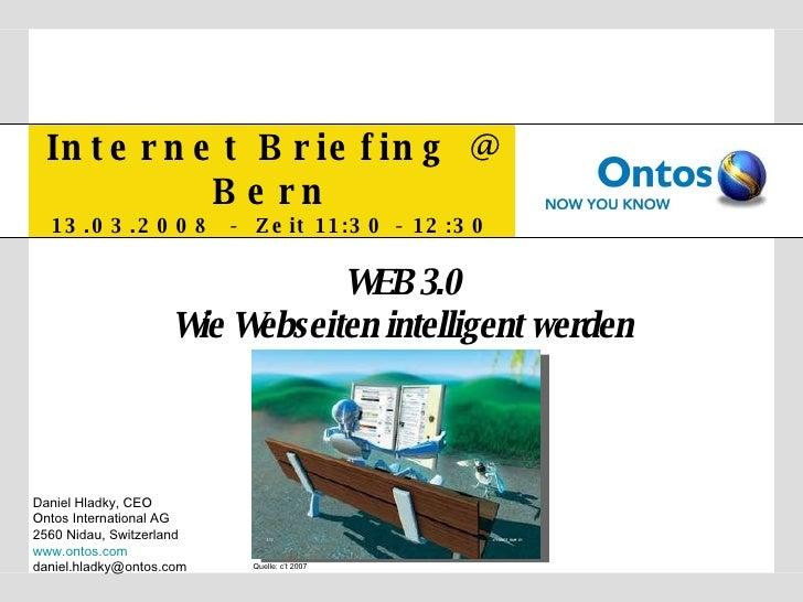 Internet Briefing @ Bern 13.03.2008  -  Zeit 11:30 - 12:30 WEB 3.0 Wie Webseiten intelligent werden Daniel Hladky, CEO Ont...