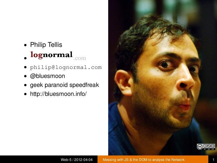 • Philip Tellis•                    .com• philip@lognormal.com• @bluesmoon• geek paranoid speedfreak• http://bluesmoon.inf...