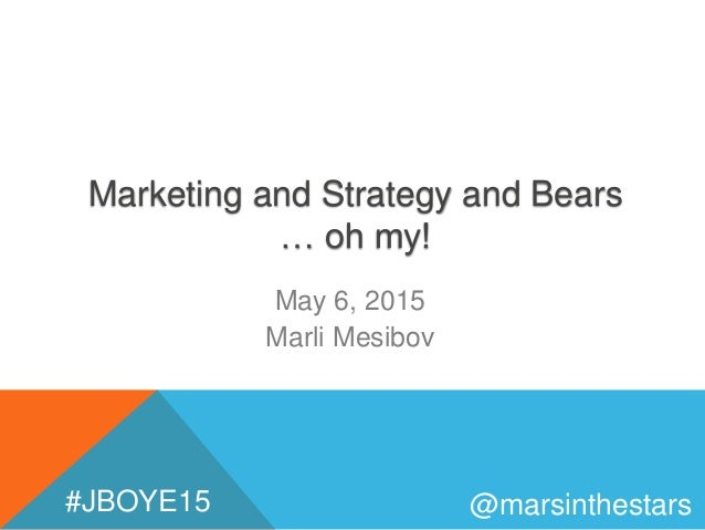Marketing and Strategy and Bears … oh my! May 6, 2015 Marli Mesibov @marsinthestars#JBOYE15
