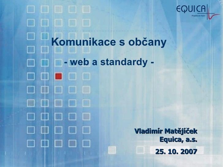 Komunikace s občany - web a standardy - Vladimír Matějíček Equica, a.s. 25. 10. 2007