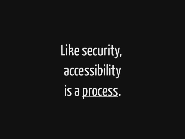 Like security, accessibility is a process.
