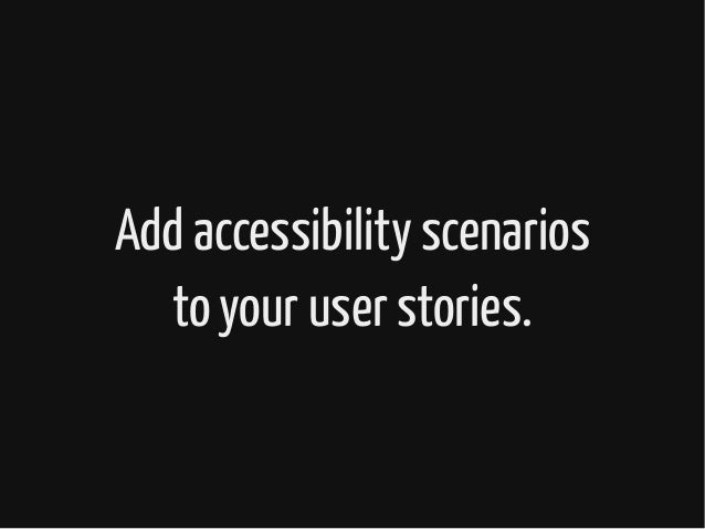 Add accessibility scenarios to your user stories.