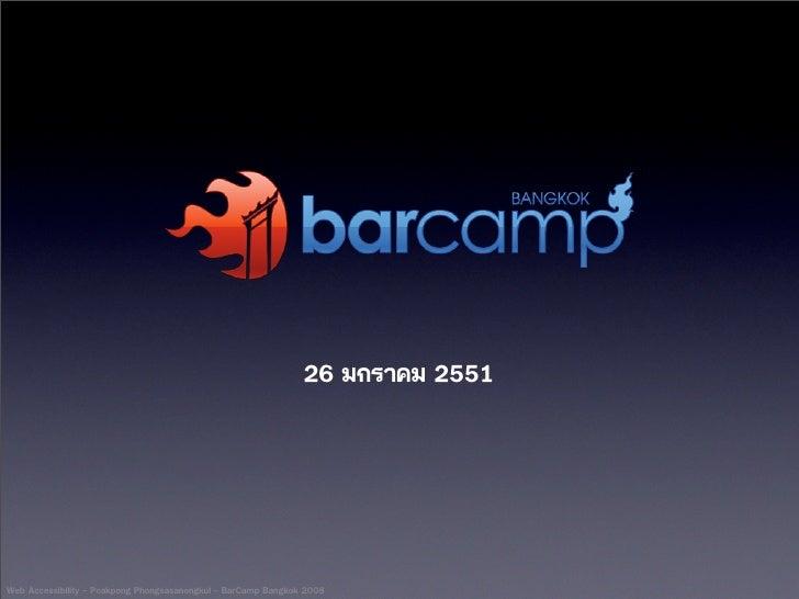 26 มกราคม 2551     Web Accessibility - Poakpong Phongsasanongkul - BarCamp Bangkok 2008