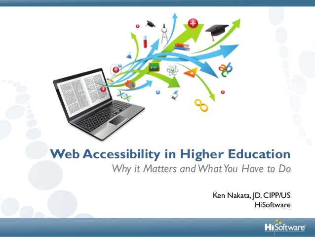 Web Accessibility in Higher Education Why it Matters andWhatYou Have to Do Ken Nakata, JD, CIPP/US HiSoftware