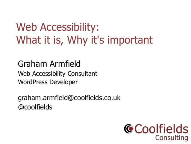 Web Accessibility: What it is, Why it's important Graham Armfield Web Accessibility Consultant WordPress Developer  graham...