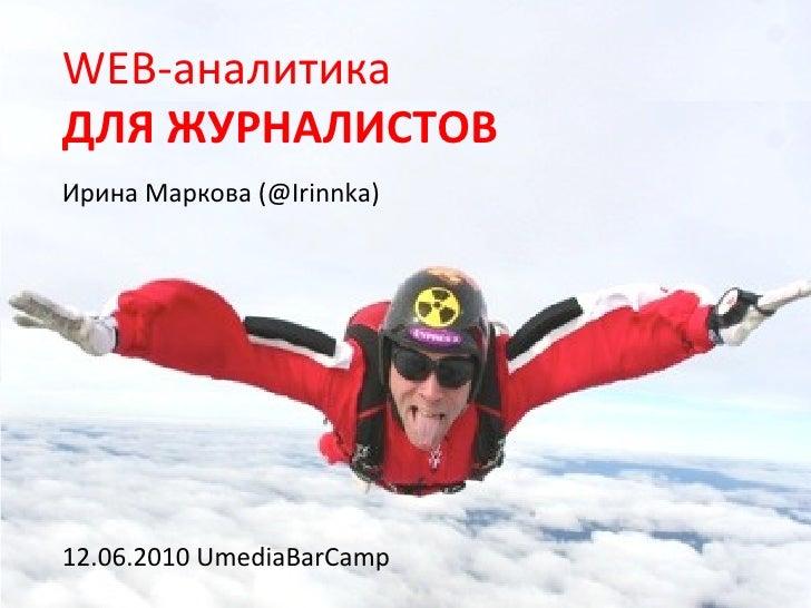 WEB-аналитика ДЛЯ ЖУРНАЛИСТОВ Ирина Маркова (@Irinnka)     12.06.2010 UmediaBarCamp