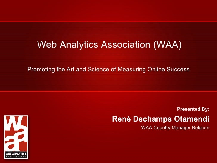 Web Analytics Association (WAA) Promoting the Art and Science of Measuring Online Success Presented By: René Dechamps Otam...