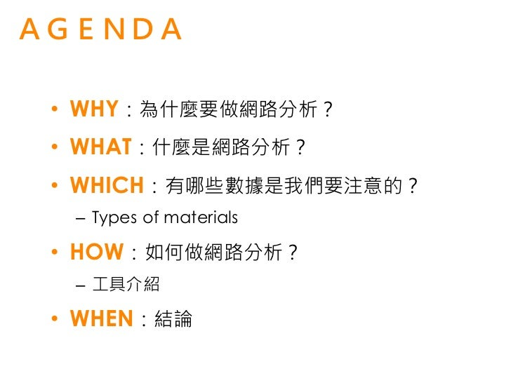 AGENDA • WHY:為什麼要做網路分析? • WHAT:什麼是網路分析? • WHICH:有哪些數據是我們要注意的?  – Types of materials • HOW:如何做網路分析?  – 工具介紹 • WHEN:結論