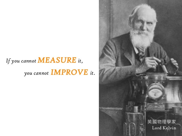 If you cannot MEASURE it,     you cannot   IMPROVE it.                                英國物理學家                              ...