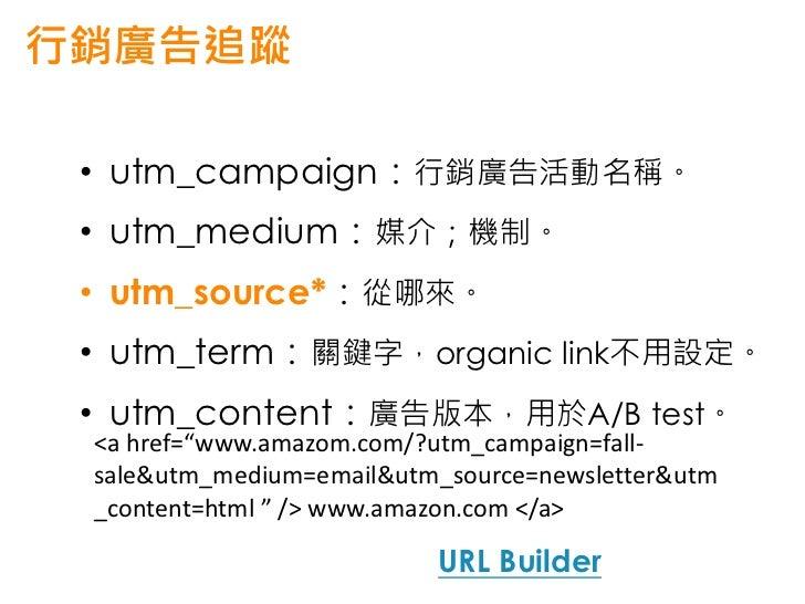 可以追蹤哪些行銷廣告 • AdWords • 其他CPC(還可使用動態URL) • 電子郵件的Clicks • 站內行銷廣告活動