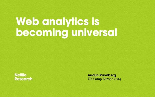 Web analytics is becoming universal Audun Rundberg UX Camp Europe 2014