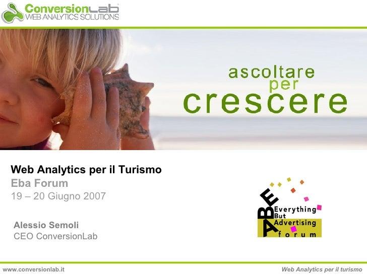 Web Analytics per il Turismo Eba Forum 19 – 20 Giugno 2007 Alessio Semoli CEO ConversionLab www.conversionlab.it Web Analy...