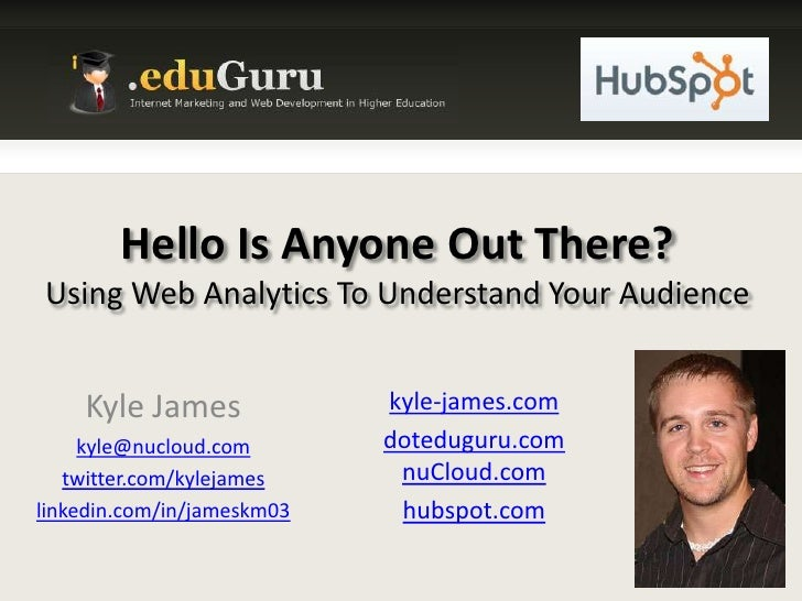 Hello Is Anyone Out There?  Using Web Analytics To Understand Your Audience<br />Kyle James<br />kyle@nucloud.com<br />twi...