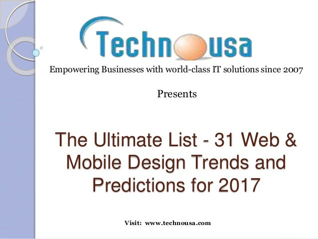 The Ultimate List - 31 Web & Mobile Design Trends and Predictions for 2017 Visit: www.technousa.com Empowering Businesses ...