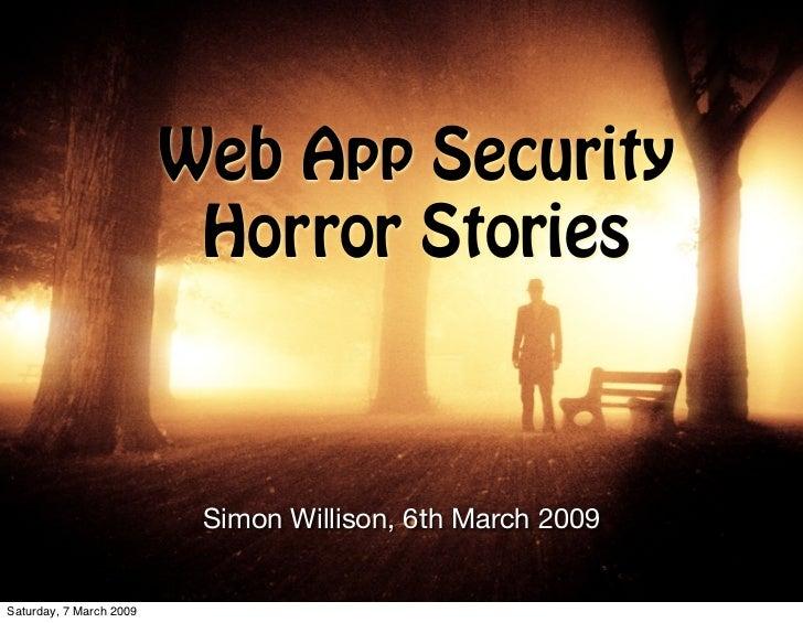Web App Security                           Horror Stories                              Simon Willison, 6th March 2009   Sa...